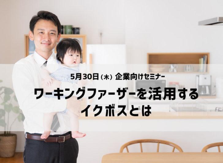 〘セミナー講演〙5/30(木)「ワーキングファーザーを活用するイクボスとは」(福岡市)